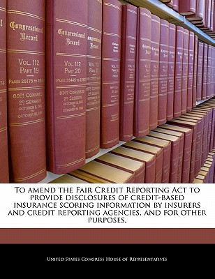 Bibliogov To Amend the Fair Credit Reporting ACT to Provide Disclosures of Credit-Based Insurance Scoring Information by Insurers and Cred at Sears.com